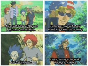 America, Dank, and Memes: Mess with Michael Bay and  you mess with America  want youguys out or my  country by tomorrow moning  Every country n the world  belongs to America  But this is japan meirl by everton137 MORE MEMES