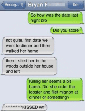 Every time: Messag...(4 Bryan F  Edit  So how was the date last  night bro  Did you score  not quite. first date we  went to dinner and then  walked her home  then i killed her in the  woods outside her house  and left  Killing her seems a bit  harsh. Did she order the  lobster and filet mignon at  dinner or something?  ** KISSED wtf Every time