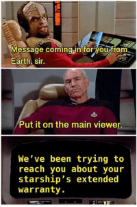 Earth, Been, and Reach: Message coming in foryou from  Earth, sir.  0  /Put it on the main viewer  We've been trying to  reach you about your  starship's extended  Warranty. This is my kind of humor