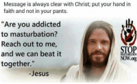 "<p>&ldquo;conquer&rdquo; via /r/dank_meme <a href=""https://ift.tt/2L9bfWz"">https://ift.tt/2L9bfWz</a></p>: Message is always clear with Christ; put your hand in  faith and not in your pants.  ""Are you addicted  to masturbation  Reach out to me  and we can beat it  together.""  STOP  NOW.org  -Jesus <p>&ldquo;conquer&rdquo; via /r/dank_meme <a href=""https://ift.tt/2L9bfWz"">https://ift.tt/2L9bfWz</a></p>"
