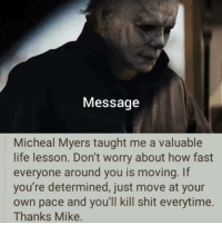 Good guy Mikey: Message  Micheal Myers taught me a valuable  life lesson. Don't worry about how fast  everyone around you is moving. If  you're determined, just move at your  own pace and you'll kill shit everytime.  Thanks Mike. Good guy Mikey