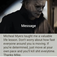 https://t.co/JwCdtucmCb: Message  Micheal Myers taught me a valuable  life lesson. Don't worry about how fast  everyone around you is moving. If  you're determined, just move at your  own pace and you'll kill shit everytime.  Thanks Mike. https://t.co/JwCdtucmCb