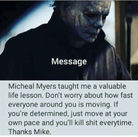 No need to do extra cardio: Message  Micheal Myers taught me a valuable  life lesson. Don't worry about how fast  everyone around you is moving. If  you're determined, just move at your  own pace and you'll kill shit everytime.  Thanks Mike. No need to do extra cardio