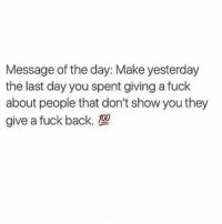 Memes, Fuck, and Back: Message of the day: Make yesterday  the last day you spent giving a fuck  about people that don't show you they  give a fuck back. 💯