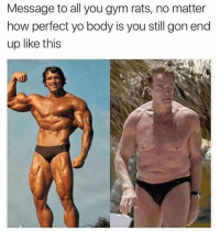 Message to all you gym rats, no matter  how perfect yo body is you still gon end  up like this My fat ass is gonna be fat when i'm old anyway so why bother. It's just gonna sag more 😂😂.