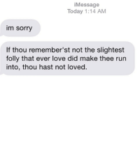 Ex's, Love, and Relationships: Message  Today 1:14 AM  im sorry  If thou remember'st not the slightest  folly that ever love did make thee run  into, thou hast not loved. texts from your ex circa 1693