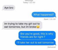 Friends, Girl, and Good: Message  Today 1:25 AM  Aye bro  What happened?  Read 1:26 AM  Im trying to take my girl out to  eat tomorrow, but im broke  Bro you're good, this is why  friends are for right?  I'll take her out to eat tomorrow  Delivered