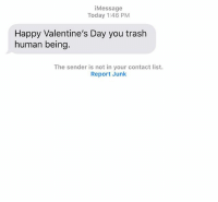 Relationships, Texting, and Trash: Message  Today 1:46 PM  Happy Valentine's Day you trash  human being.  The sender is not in your contact list.  Report Junk Never too late to tell someone how you feel about them