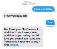 I Dont Love You: Message  Today 11:11 AM  I love you baby.  I love you baby girl  Too*  Delivered  No, I love you. 'Too' means in  addition. I don't love you in  addition to you loving me. l'd  love you even if you hated me.  You just so happened to say it  first tonight.