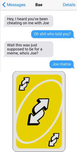 Uno reverse: Messages  Вае  Details  Hey, I heard you've been  cheating on me with Joe  Oh shit who told you?  Wait this was just  supposed to be for a  meme, who's Joe?  Joe mama Uno reverse