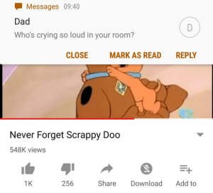 I'm not crying, you're crying by fleitao FOLLOW 4 MORE MEMES.: Messages 09:40  Dad  D  Who's crying so loud in your room?  CLOSE  MARK AS READ  REPLY  Never Forget Scrappy Doo  548K views  Add to  1K  Share  Download  256 I'm not crying, you're crying by fleitao FOLLOW 4 MORE MEMES.