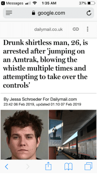 Some guy I know: Messages  1:35 AM  37%  google.com  dailymail.co.uk CS  Drunk shirtless man, 26, is  arrested after 'jumping on  an Amtrak, blowing the  whistle multiple times and  attempting to take over the  controls'  By Jessa Schroeder For Dailymail.com  23:42 06 Feb 2019, updated 01:10 07 Feb 2019  CO  1440 Some guy I know