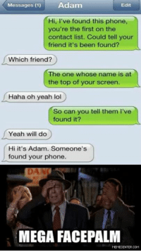 Give this guy a medal!: Messages (1)  Adam  Edit  Hi, I've found this phone,  you're the first on the  contact list. Could tell your  friend it's been found?  Which friend?  The one whose name is at  e top of your screen.  Haha oh yeah lol  So can you tell them l've  found it?  Yeah will do  Hi it's Adam. Someone's  found your phone.  MEGA FACE PALM  MEMECENTER.COM Give this guy a medal!