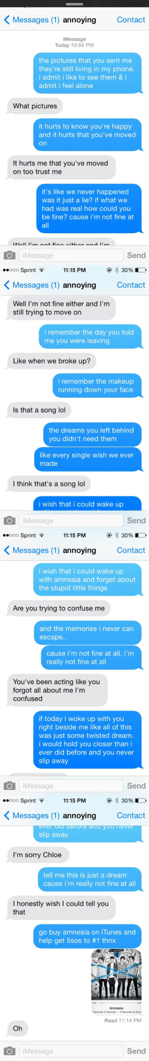 """bitchwuh:  radioirwin:  calcobain:  getover-5sos:  chloeok:  I TEXTED MY EX THE LYRICS TO AMNESIA AND ITS THE FUNNIEST THINF EVER  LMAOOOOOO 'I'm sorry Chloe""""  omfg  OH  THIS WAS INSPIRING IM DOING THIS : ( Messages (1) annoying  Contact  iMessage  Today 10:56 PM  the pictures that you sent me  they're still living in my phone.  i admit i like to see them & i  admit i feel alone  What pictures  it hurts to know you're happy  and it hurts that you've moved  on  It hurts me that you've moved  on too trust me  it's like we never happened  was it just a lie? if what we  had was real how could you  be fine? cause i'm not fine at  all  Well 'mm not fin e sither end 'm  Send  iMessage   00000 Sprint ?  11:15 PM  30%  ( Messages (1) annoying  Contact  Well l'm not fine either and I'm  still trying to move on  i remember the day you told  me you were leaving  Like when we broke up?  i remember the makeup  running down your face  Is that a song lol  the dreams you left behind  you didn't need them  like every single wish we ever  made  I think that's a song lol  i wish that i could wake up  Send  iMessage   00000 Sprint ?  11:15 PM  30%  ( Messages (1) annoying  Contact  i wish that i could wake up  with amnesia and forget about  the stupid little things  Are you trying to confuse me  and the memories i never can  escape..  cause i'm not fine at all. i'm  really not fine at all  You've been acting like you  forgot all about me l'm  confused  if today i woke up with you  right beside me like all of this  was just some twisted dream.  i would hold you closer than i  ever did before and you never  slip away  Send  iMessage   00000 Sprint ?  11:15 PM  30%  < Messages (1) annoying  Contact  ever uiu pelore aTu you iever  slip away  I'm sorry Chloe  tell me this is just a dream  cause i'm really not fine at all  I honestly wish I could tell you  that  go buy amnesia on iTunes and  help get 5sos to #1 thnx  F SUMMER  0:24  -3:33  Amnesia  Seconds of Summer – 5 Seconds of Sumr  Read """