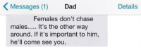Dad, Chase, and Girl Memes: Messages (1)  Dad  Details  Females don't chase  males.. It's the other way  around. If it's important to him  he'll come see you. wise words of a dad https://t.co/BNuK0F3avt