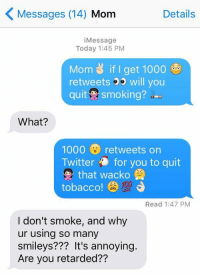 Retarded, Smoking, and Twitter: Messages (14) Mom  Details  iMessage  Today 1:45 PM  Mom if I get 1000  retweets 3 will you  quit smoking?  What?  1000 retweets on  Twitter for you to quit  that wacko  tobacco!  Read 1:47 PM  I don't smoke, and why  ur using so many  smileys??? It's annoying.  Are you retarded?? Me irl