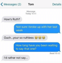 😂lol: Messages (2)  Tom  Details  iMessage  Today 16:41  How's Ruth?  Not sure I broke up with her last  week  Ouch..your so ruthless  (ジ学  How long have you been waiting  to say that one?  Read 16:43  I'd rather not say. 😂lol