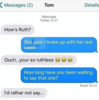 🤣Classic AF: Messages (2)  Tom  Details  iMessage  Today 16:41  How's Ruth?  Not sure I broke up with her last  week  Ouch  your so ruthless  How long have you been waiting  to say that one?  Read 16:43  l'd rather not say.. 🤣Classic AF
