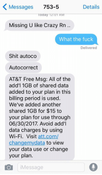 me irl: Messages 753-5  Details  Today TZ:UT  Missing U like Crazy Rn ..  What the fuck  Delivered  Shit autoco  Autocorrect  AT&T Free Msg: All of the  add'l 1GB of shared data  added to your plan in this  billing period is used.  We've added another  shared 1GB for $15 to  your plan for use through  06/30/2017. Avoid add'l  data charges by using  Wi-Fi. Visit att.com/  changemydata to view  your data use or change  your plan.  Message me irl
