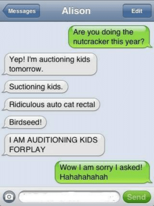 Sorry, Wow, and Kids: Messages  Alison  Are you doing the  nutcracker this year?  Yep! I'm auctioning kids  tomorrow  Suctioning kids.  Ridiculous auto cat rectal  Birdseed!  I AM AUDITIONING KIDS  FORPLAY  Wow I am sorry I asked!  Hahahahahah  Send