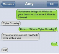 Memes, Twilight, and 🤖: Messages  Amy  Edit  I loveeeee twilight!!! Which is  your favorite character? Mine is  Edward  Tyler Crowley  Umm... Who is Tyler Crowley?  The one who almost ran Bella  over with a van.  S:D