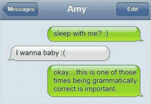 Okay, Sleep, and MeIRL: Messages  Amy  Edit  sleep with me? )  I wanna baby :(  okay...this is one of those  times being grammatically  correct is important. Meirl