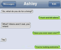Retardeds: Messages Ashley  Edit  So, what do you do for a living?  I hunt and kill aliens.  What? Aliens aren't real, you  retard  Have you ever seen one??  No.  You're fucking welcome