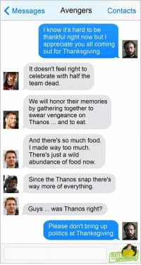 Food, Politics, and Thanksgiving: Messages Avengers Contacts  I know it's hard to be  thankful right now but l  appreciate you all coming  out for Thanksgiving.  It doesn't feel right to  celebrate with half the  team dead.  We will honor their memories  by gathering together to  swear vengeance on  Thanos and to eat.  And there's so much food.  I made way too much.  There's just a wild  abundance of food now.  Since the Thanos snap there's  way more of everything.  Guys  was Thanos right?  Please don't bring up  politics at Thanksgiving  EXTS  SUPERAEADE