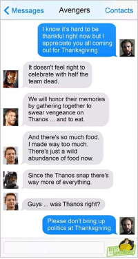 Food, Politics, and Thanksgiving: Messages Avengers Contacts  I know it's hard to be  thankful right now but l  appreciate you all coming  out for Thanksgiving.  It doesn't feel right to  celebrate with half the  team dead.  We will honor their memories  by gathering together to  swear vengeance on  Thanos and to eat.  And there's so much food.  I made way too much.  There's just a wild  abundance of food now.  Since the Thanos snap there's  way more of everything.  Guys  was Thanos right?  Please don't bring up  politics at Thanksgiving  EXTS  SUPERAHEADE