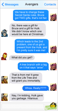 "Christmas, Life, and Tumblr: Messages AvengersContacts  We have to change these  Secret Santa rules. Bruce  got TWO gifts, that's not fair  No, there was a gift for  Bruce and a gift for Hulk  We didn't know which one  would be here at Christmas  Which leads to the 2nd  problem, one of us got a  present from the Hulk, and  I'm pretty sure it was me!  What did you get?  A tree branch with a tag  on it that says ""arow  That is from me! It grew  from the Life Tree and  will grant you immortality  Whoa. Really????  Nay, l'm kidding, Hulk gave  you garbage. Hilarious  EXTS  OSUPERAERD fromsuperheroes:  Texts From Superheroes: The Thought That Counts"