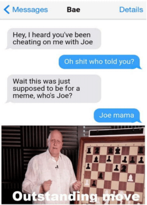 Bae, Cheating, and Meme: Messages  Bae  Details  Hey, I heard you've been  cheating on me with Joe  Oh shit who told you?  Wait this was just  supposed to be for a  meme, who's Joe?  Joe mama  Outstanding giove Well big oof