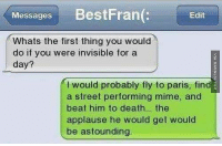 Wtf, Death, and France: Messages BestFran(:  Edit  Whats the first thing you would  do if you were invisible for a  day?  I would probably fly to paris, find  a street performing mime, and  beat him to death.. the  applause he would get would  be astounding. That is one thing you could do, yes. #Texts #FunnyMemes #Mime #France #WTF