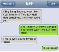 Half Men: Messages  BFF  Edit  If Big Bang Theory, How I Met  Your Mother & Two & A Half  Men combined, the show could  The Theory Of How l Banged  Your Mom With Two & A Half  Men!  This Is Why You're My Best  Friend  ) So Proud