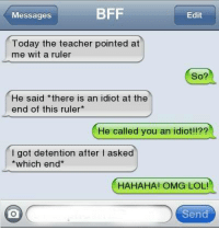 Lol, Memes, and Omg: Messages  BFF  Edit  Today the teacher pointed at  me wit a ruler  So?  He said there is an idiot at the  end of this ruler*  He called you an idiot!!??  I got detention after I asked  which end*  HAHAHA! OMG LOL  Send