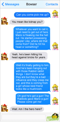 "<p>Good Guy Bowser via /r/memes <a href=""http://ift.tt/2sfjxzo"">http://ift.tt/2sfjxzo</a></p>: Messages Bowser  Contacts  Can you come pick me up?  You mean like kidnap you?  Whatever you want to call it  I just need to get out of here  Mario is freaking me the hell  out. He started possessing  people! Like, where did that  come from? Did he hit his  head or something?  Yeah, he's been hitting his  head against bricks for years.  Well it's finally getting to him  And he's been hanging out  with those Rabbid rabbit  things. I don't know what  they are but they're a bad  influence and they creep me  out, and this is coming from  a girl whose best friend  looks like a mushroom  Oh god he's got a gun! The  Rabbids gave Mario a gun!  Please come get me  Wait. Am I the hero here?  EXTS  SUPERAERO <p>Good Guy Bowser via /r/memes <a href=""http://ift.tt/2sfjxzo"">http://ift.tt/2sfjxzo</a></p>"