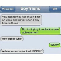 Ctfu, Memes, and Smh: Messages  boyfriend  Edit  You spend way too much time  on Xbox and never spend any  time with me  But im trying to unlock a new  achievement  Hey guess what  What?  Achievement unlocked SINGLE Savage AF😂😂😂 savage hahaha hehe haha funny lol lmao lmfao done meme whitepeople hood instafunny hilarious comedy vine vines bruh nochill niggas girlsbelike weak icanteven smh bitchesbelike thuglife ctfu omg