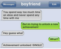 Funny, What What, and Achievement Unlocked: Messages  boyfriend  Edit  You spend way too much time  on Xbox and never spend any  time with me  But im trying to unlock a new  achievement  Hey guess what  What?  Achievement unlocked: SINGLE