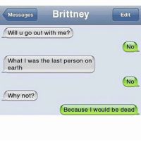 ~E meme memestagram lol rofl lmao memesdaily funny joke text: Messages  Brittney  Edit  Will u go out with me?  No  hat I was the last person on  earth  NO  Why not?  Because I would be dead ~E meme memestagram lol rofl lmao memesdaily funny joke text