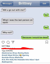 will you go out with me: Messages Brittney  Edit  Will u go out with me?  No  What I was the last person on  earth  No  Why not?  Because I would be dead  2,217 likes  Tags (IGNORE)