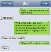 grim reapers: Messages  Bro  Edit  Dude, I just wanna ask you  something...  Ask away  Well, when I die, like in my  funeral will you stand in front of  my coffin dressed as the Grim  Reaper without saying a word  to anyone?  Sure, for how much?  I'll leave 50 bucks in my will  Deal.