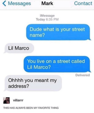 One of my fav: Messages  Contact  Mark  iMessage  Today 6:35 PM  Dude what is your street  name?  Lil Marco  You live on a street called  Lil Marco?  Delivered  Ohhhh you meant my  address?  villarrr  THIS HAS ALWAYS BEEN MY FAVORITE THING One of my fav
