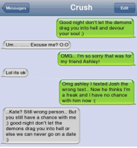 Crush, Lol, and Memes: Messages  Crush  Edit  Good night don't let the demons  drag you into hell and devour  your soul ;)  Um.... Excuse me? O.O  OMG... I'm so sorry that was for  my friend Ashley!  Lol its ok  Omg ashley I texted Josh the  wrong text... Now he thinks I'm  a freak and I have no chance  with him now :(  ...Kate? Still wrong person... But  you still have a chance with me  ;) good night don't let the  demons drag you into hell or  else we can never go on a date