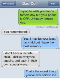 9gag, Dad, and Dank: Messages  Dad Cell  Edit  Trying to wish you happy  fathers day but your phone  is OFF. Unhappy fathers  day.  Sent as Text Message  You remembered!  Yes. may be your least  fav child but I have the  best memory  I don't have a favorite  child. I dislike everyone  equally, and each in their  own special ways.  That's the nicest thing  you've ever said to me There's no such thing as mistakes, just unhappy little accidents. https://9gag.com/gag/aPBVKyR/sc/timely?ref=fbsc