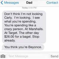 marshalls: Messages Dad  Contact  Today 3:43 PM  Don't think I'm not looking  Carly. I'm looking. see  what you're spending.  You're spending like a  crazy person. At Marshalls.  At Target. The other day  $26.00 for a bagel. Stop  already.  You think you're Beyonce.  O Text Message  Send