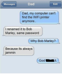 Bob Marley, Dad, and Computer: Messages  Dad  Edit  Dad, my computer can't  find the WiFi printer  anymore..  l renamed it to Bob  Marley, same password  Why Bob Marley?  Because its always  jammin  Godi  it.