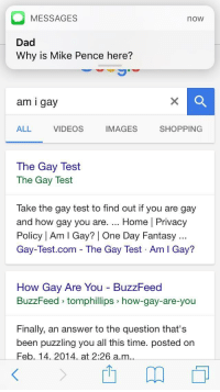 Dad, Shopping, and Videos: MESSAGES  Dad  Why is Mike Pence here?  now  am i gay  ALL  VIDEOS  IMAGES  SHOPPING  The Gay Test  The Gay Test  Take the gay test to find out if you are gay  and how gay you are. Home | Privacy  Policy | Am I Gay? | One Day Fantasy  Gay-Test.com - The Gay Test Am I Gay?  How Gay Are You BuzzFeed  BuzzFeed tomphillips how-gay-are-you  Finally, an answer to the question that's  been puzzling you all this time. posted on  Feb. 14. 2014 at 2:26 a.m.. <p>Uh oh.</p>