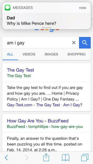 Dad, Shopping, and Videos: MESSAGES  Dad  Why is Mike Pence here?  now  am i gay  ALL  VIDEOS  IMAGES  SHOPPING  The Gay Test  The Gay Test  Take the gay test to find out if you are gay  and how gay you are. Home | Privacy  Policy | Am I Gay? | One Day Fantasy  Gay-Test.com - The Gay Test Am I Gay?  How Gay Are You BuzzFeed  BuzzFeed tomphillips how-gay-are-you  Finally, an answer to the question that's  been puzzling you all this time. posted on  Feb. 14. 2014 at 2:26 a.m.. Uh oh.