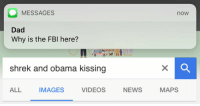 Dad, Fbi, and News: MESSAGES  Dad  Why is the FBI here?  now  shrek and obama kissing  ALL  IMAGES  VIDEOS  NEWS  MAPS https://t.co/e4UtRCGZE9