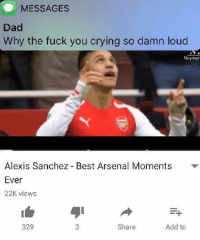 Arsenal, Crying, and Dad: MESSAGES  Dad  Why the fuck you crying so damn loud  Neyman  Alexis Sanchez Best Arsenal Moments  Ever  22K views  329  Share  Add to Arsenal fans right now https://t.co/sS2xXQYyhI