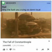 Crying, Dad, and Fall: MESSAGES  Dad  Why the fuck you crying so damn loud  now  The Fall of Constantinople  conor845 1,311,113 views  5K556